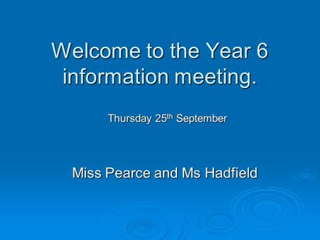 Welcome to the Year 6 information meeting. Miss Pearce and Ms Hadfield Thursday 25 th September.