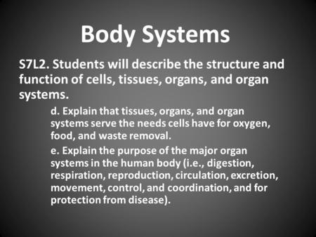 Body Systems S7L2. Students will describe the structure and function of cells, tissues, organs, and organ systems. d. Explain that tissues, organs, and.
