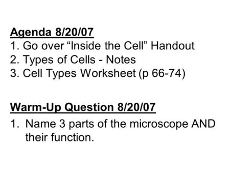 "Agenda 8/20/07 1. Go over ""Inside the Cell"" Handout 2. Types of Cells - Notes 3. Cell Types Worksheet (p 66-74) Warm-Up Question 8/20/07 1.Name 3 parts."