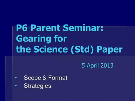 P6 Parent Seminar: Gearing for the Science (Std) Paper Scope & FormatScope & Format StrategiesStrategies 5 April 2013.