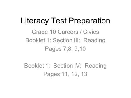 Literacy Test Preparation Grade 10 Careers / Civics Booklet 1: Section III: Reading Pages 7,8, 9,10 Booklet 1: Section IV: Reading Pages 11, 12, 13.
