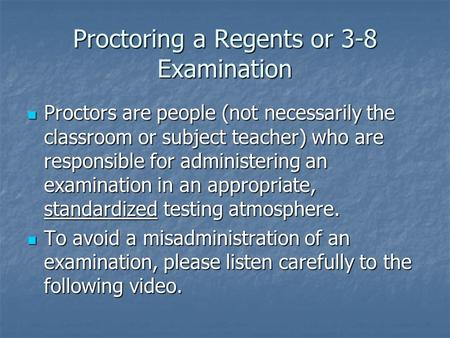 Proctoring a Regents or 3-8 Examination Proctors are people (not necessarily the classroom or subject teacher) who are responsible for administering an.