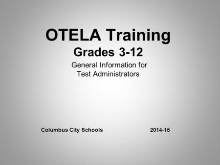 OTELA Training Grades 3-12 General Information for Test Administrators Columbus City Schools 2014-15.