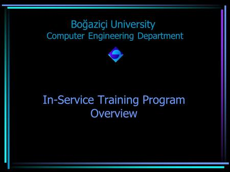 In-Service Training Program Overview Boğaziçi University Computer Engineering Department.
