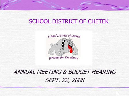 1 SCHOOL DISTRICT OF CHETEK ANNUAL MEETING & BUDGET HEARING SEPT. 22, 2008.