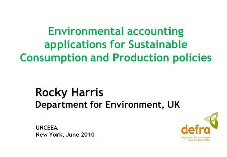 Rocky Harris Department for Environment, UK Environmental accounting applications for Sustainable Consumption and Production policies UNCEEA New York,