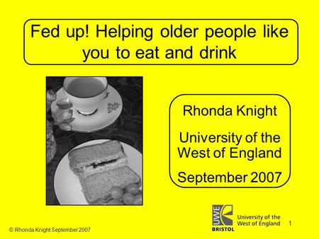 © Rhonda Knight September 2007 1 Fed up! Helping older people like you to eat and drink Rhonda Knight University of the West of England September 2007.