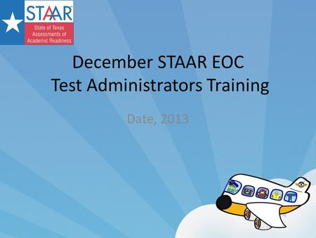 December STAAR EOC Test Administrators Training Date, 2013.