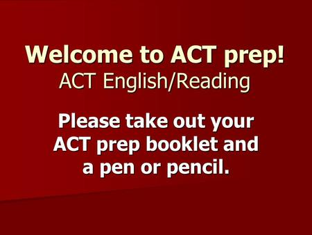 Welcome to ACT prep! ACT English/Reading Please take out your ACT prep booklet and a pen or pencil.