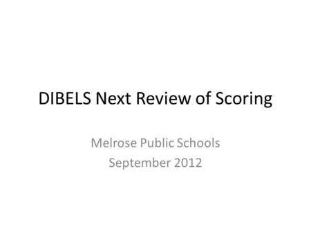 DIBELS Next Review of Scoring Melrose Public Schools September 2012.