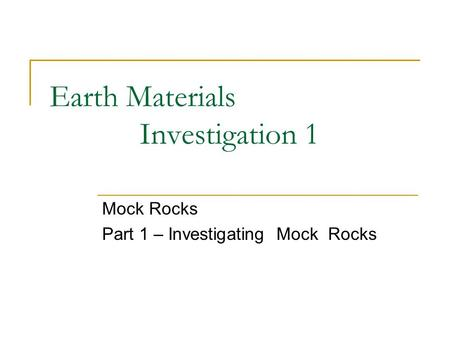 Earth Materials Investigation 1 Mock Rocks Part 1 – Investigating Mock Rocks.