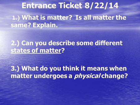 Entrance Ticket 8/22/14 1.) What is matter? Is all matter the same? Explain. 2.) Can you describe some different states of matter? 3.) What do you think.