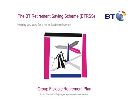 The BT Retirement Saving Scheme (BTRSS) Helping you save for a more flexible retirement Group Flexible Retirement Plan ©2011 Standard Life (Images reproduced.