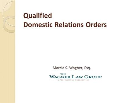 Qualified Domestic Relations Orders Marcia S. Wagner, Esq.