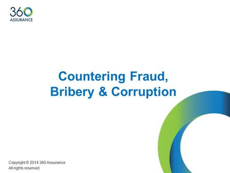 Countering Fraud, Bribery & Corruption Copyright © 2014 360 Assurance All rights reserved.