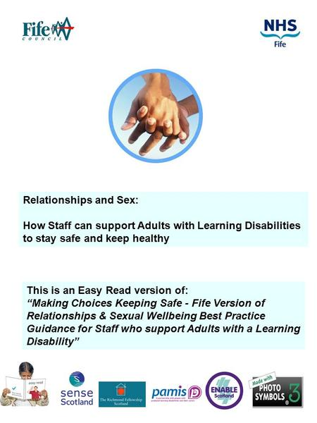 "1 Relationships and Sex: How Staff can support Adults with Learning Disabilities to stay safe and keep healthy This is an Easy Read version of: ""Making."