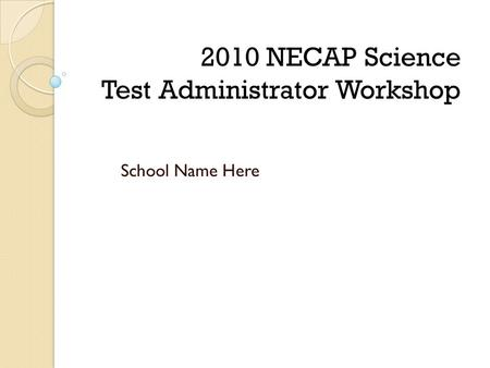 School Name Here 2010 NECAP Science Test Administrator Workshop.