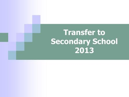 Transfer to Secondary School 2013. Choosing a school How do I know which school is right for my child? Who can help me make that decision?