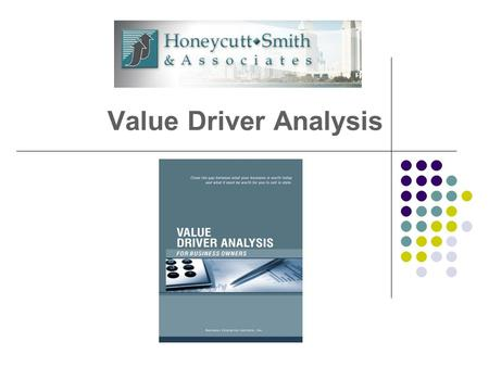 Value Driver Analysis. What We Know Your Business Is Your Future… Most owners want to leave their businesses within next 5-10 years. Most owners will.