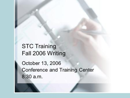 STC Training Fall 2006 Writing October 13, 2006 Conference and Training Center 8:30 a.m.
