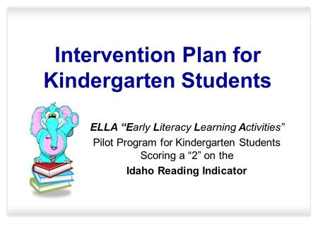 "Intervention Plan for Kindergarten Students ELLA ""Early Literacy Learning Activities"" Pilot Program for Kindergarten Students Scoring a ""2"" on the Idaho."