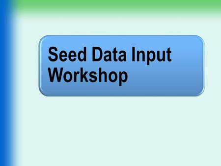 Seed Data Input Workshop. OH 1 Objectives Identify the preparation steps for seed data input. Review the job aids used for input. Review the expectations.