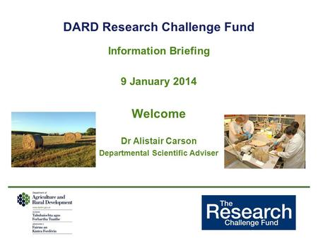DARD Research Challenge Fund Information Briefing 9 January 2014 Welcome Dr Alistair Carson Departmental Scientific Adviser.