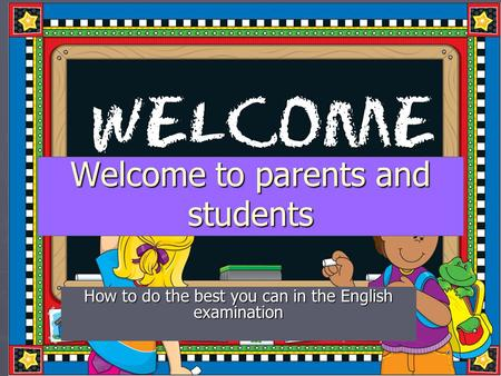 Welcome to parents and students How to do the best you can in the English examination.