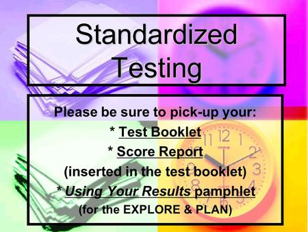 Standardized Testing Please be sure to pick-up your: * Test Booklet * Score Report (inserted in the test booklet) * Using Your Results pamphlet (for the.