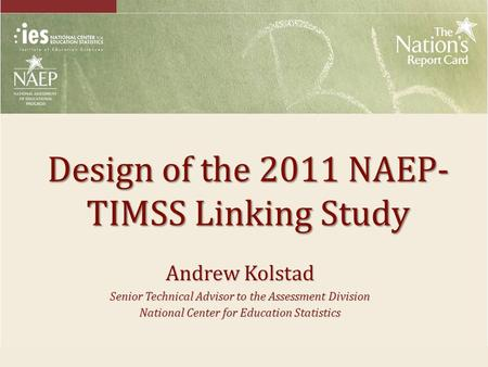 Design of the 2011 NAEP- TIMSS Linking Study Andrew Kolstad Senior Technical Advisor to the Assessment Division National Center for Education Statistics.