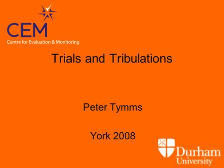 Trials and Tribulations Peter Tymms York 2008. Outline Introduction Background issues –Impact of educational policies –Level of intervention –Monitoring.