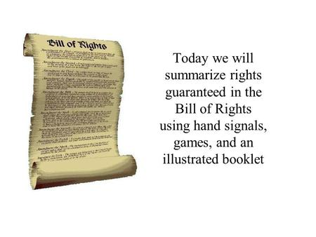 Today we will summarize rights guaranteed in the Bill of Rights using hand signals, games, and an illustrated booklet.
