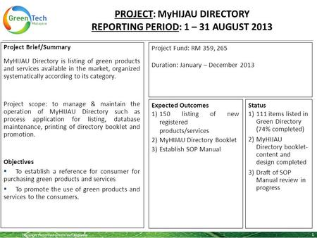 Copyright Reserved GreenTech Malaysia PROJECT: MyHIJAU DIRECTORY REPORTING PERIOD: 1 – 31 AUGUST 2013 1 Project Brief/Summary MyHIJAU Directory is listing.