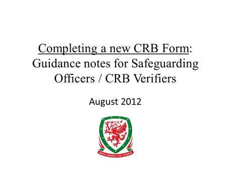 Completing a new CRB Form: Guidance notes for Safeguarding Officers / CRB Verifiers August 2012.