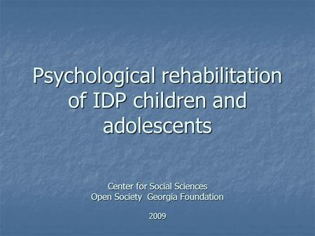 Psychological rehabilitation of IDP children and adolescents Center for Social Sciences Open Society Georgia Foundation 2009.