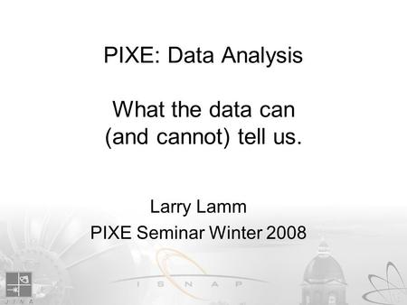PIXE: Data Analysis What the data can (and cannot) tell us. Larry Lamm PIXE Seminar Winter 2008.