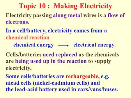 Topic 10 : Making Electricity electrons. Electricity passing along metal wires is a flow of In a cell/battery, electricity comes from a chemical reaction.