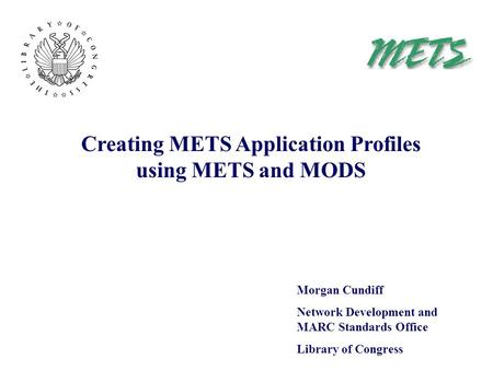 Creating METS Application Profiles using METS and MODS Morgan Cundiff Network Development and MARC Standards Office Library of Congress.