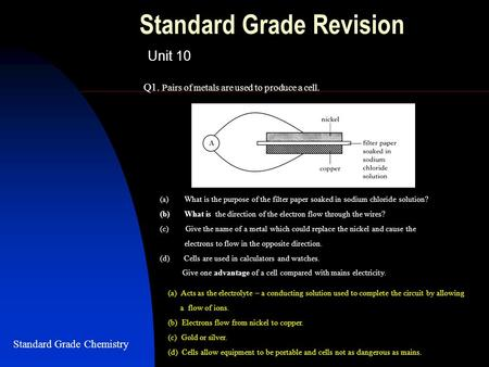 Standard Grade Revision Unit 10 Q1. Pairs of metals are used to produce a cell. Standard Grade Chemistry (a)What is the purpose of the filter paper soaked.