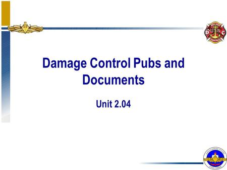 Damage Control Pubs and Documents Unit 2.04. Enabling Objectives Determine the order of precedence for Damage Control Publications Identify Damage Control.