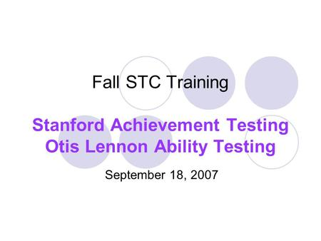 Fall STC Training Stanford Achievement Testing Otis Lennon Ability Testing September 18, 2007.