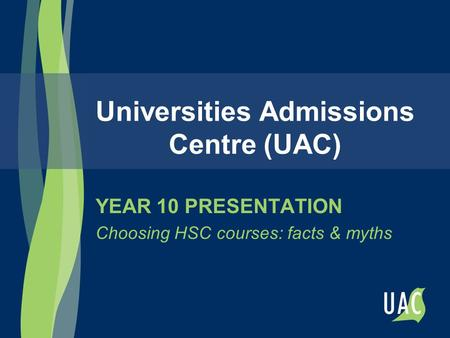 Universities Admissions Centre (UAC) YEAR 10 PRESENTATION Choosing HSC courses: facts & myths.