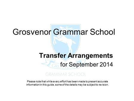 Grosvenor Grammar School Transfer Arrangements for September 2014 Please note that while every effort has been made to present accurate information in.
