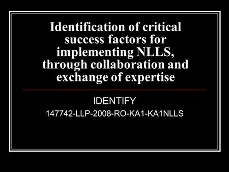 Identification of critical success factors for implementing NLLS, through collaboration and exchange of expertise IDENTIFY 147742-LLP-2008-RO-KA1-KA1NLLS.
