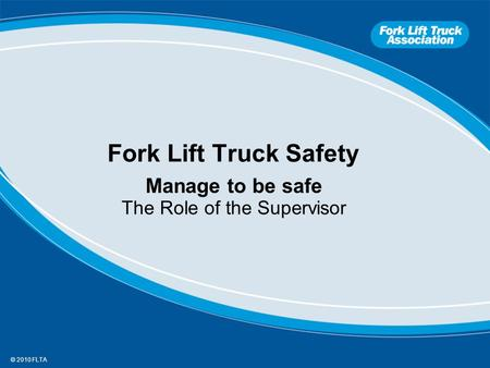 © 2010 FLTA Fork Lift Truck Safety Manage to be safe The Role of the Supervisor.