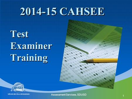 Assessment Services, SDUSD 1 2014-15 CAHSEE Test Examiner Training.