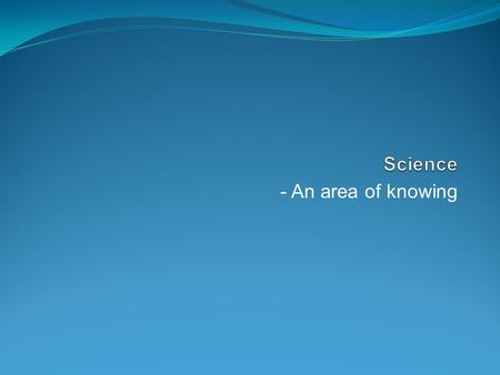 Science - An area of knowing.