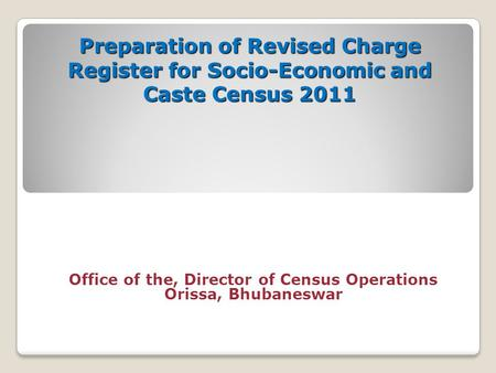 Preparation of Revised Charge Register for Socio-Economic and Caste Census 2011 Office of the, Director of Census Operations Orissa, Bhubaneswar.