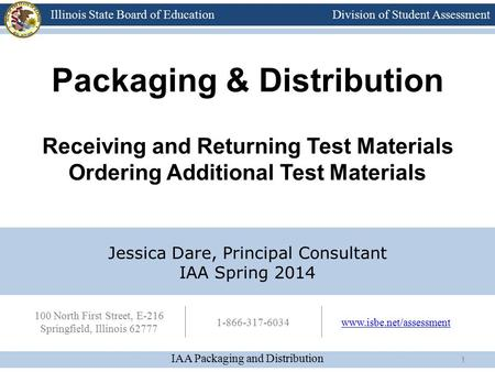 Division of Student Assessment IAA Packaging and Distribution Illinois State Board of Education 100 North First Street, E-216 Springfield, Illinois 62777.