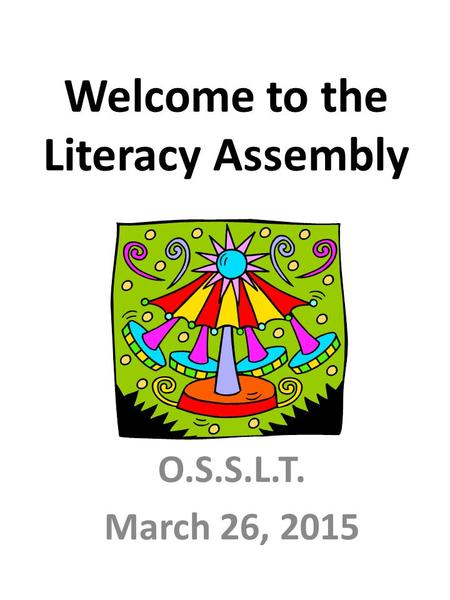 Welcome to the Literacy Assembly O.S.S.L.T. March 26, 2015.